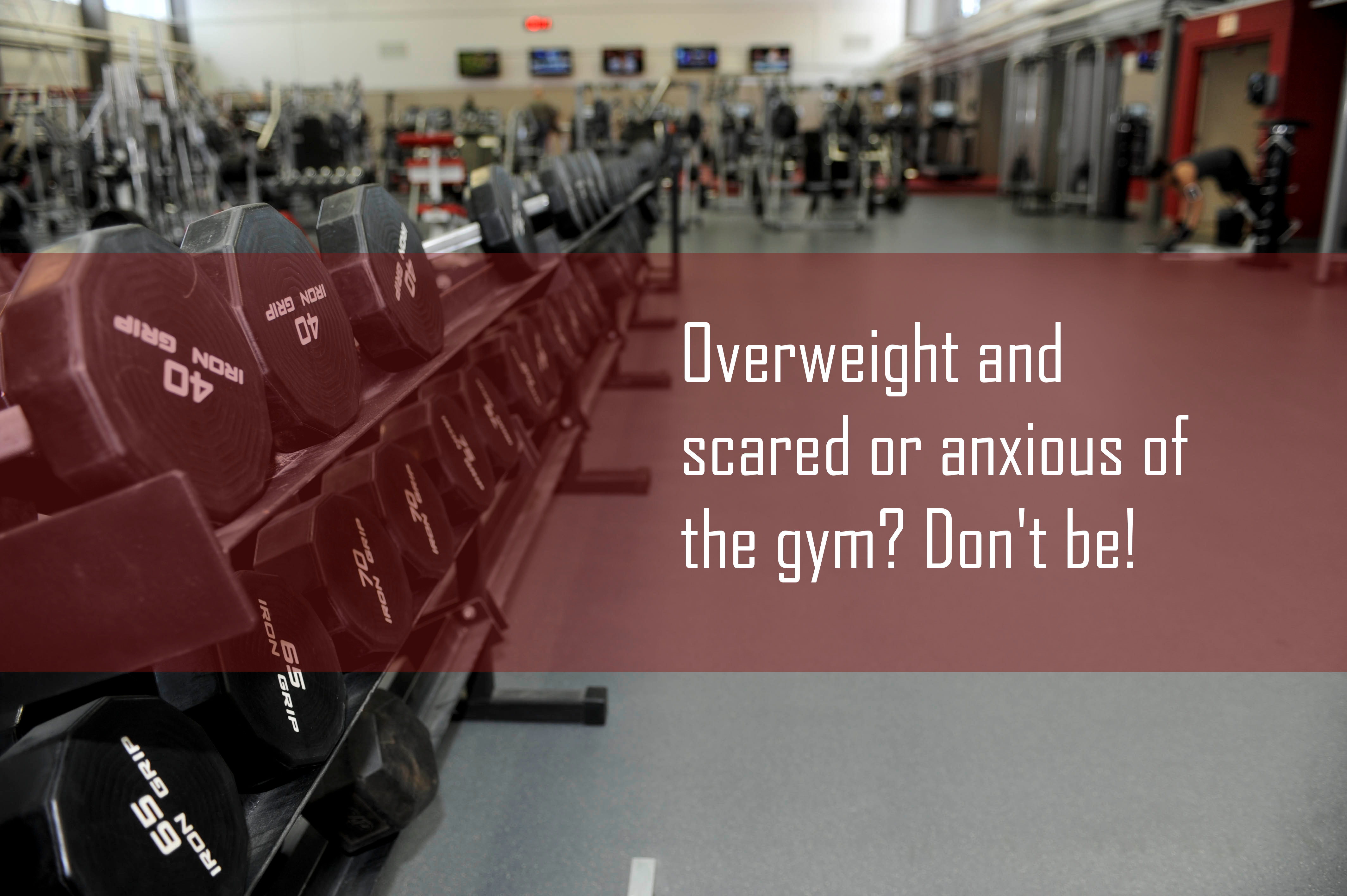 Overweight and scared or anxious of the gym? Don't be!